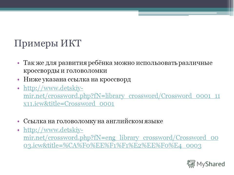 Примеры ИКТ Так же для развития ребёнка можно использовать различные кроссворды и головоломки Ниже указана ссылка на кроссворд http://www.detskiy- mir.net/crossword.php?fN=library_crossword/Crossword_0001_11 x11.icw&title=Crossword_0001http://www.det