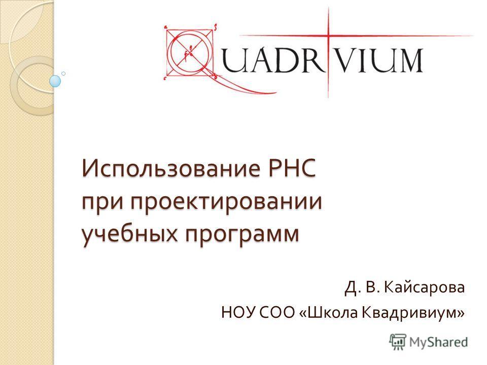Использование РНС при проектировании учебных программ Д. В. Кайсарова НОУ СОО « Школа Квадривиум »