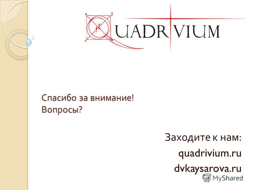 Спасибо за внимание ! Вопросы ? Заходите к нам : quadrivium.ru dvkaysarova.ru