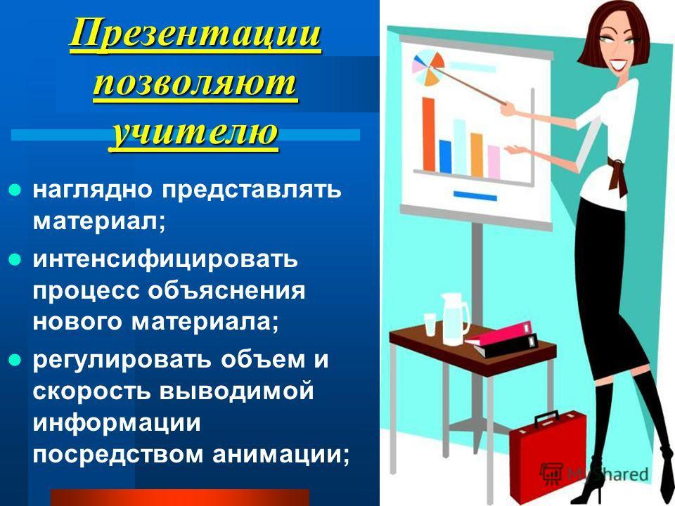 Презентации позволяют учителю наглядно представлять материал; интенсифицировать процесс объяснения нового материала; регулировать объем и скорость выводимой информации посредством анимации;