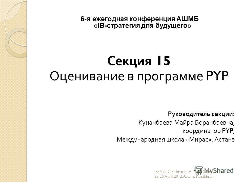 6-я ежегодная конференция АШМБ «IB-стратегия для будущего» Секция 15 Оценивание в программе PYP Руководитель секции : Кунанбаева Майра Боранбаевна, координатор PYP, Международная школа « Мирас », Астана IBSA of CIS the 6-th Annual Conference 22-25 Ap