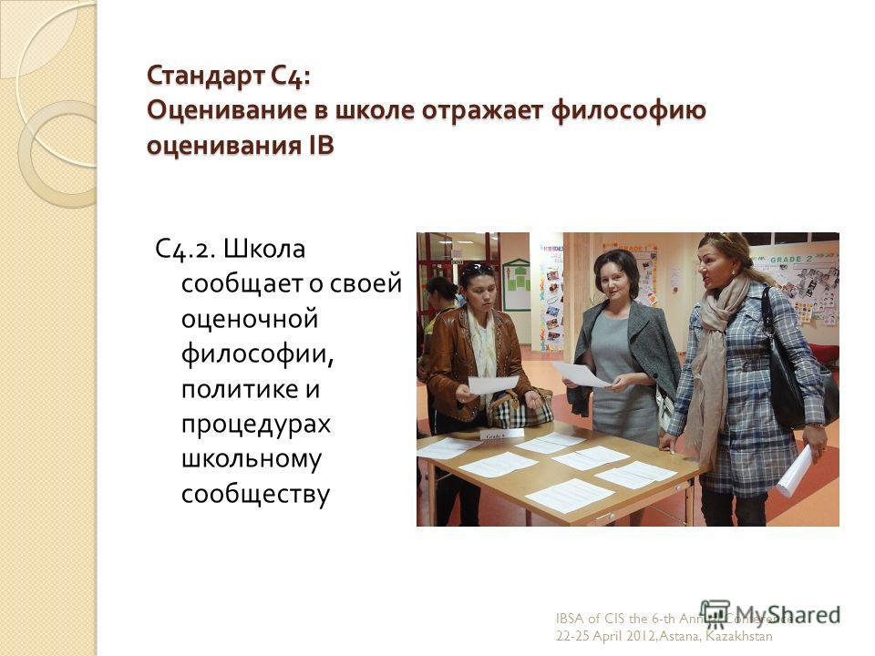 Стандарт С 4: Оценивание в школе отражает философию оценивания IB С 4.2. Школа сообщает о своей оценочной философии, политике и процедурах школьному сообществу IBSA of CIS the 6-th Annual Conference 22-25 April 2012, Astana, Kazakhstan