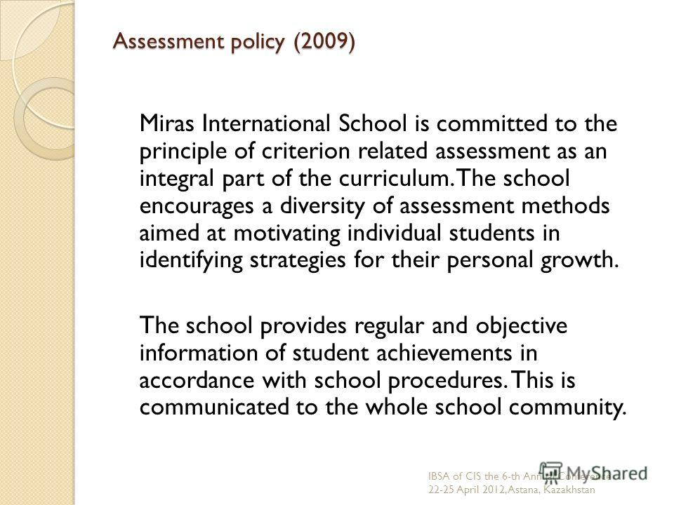 Assessment policy (2009) Miras International School is committed to the principle of criterion related assessment as an integral part of the curriculum. The school encourages a diversity of assessment methods aimed at motivating individual students i