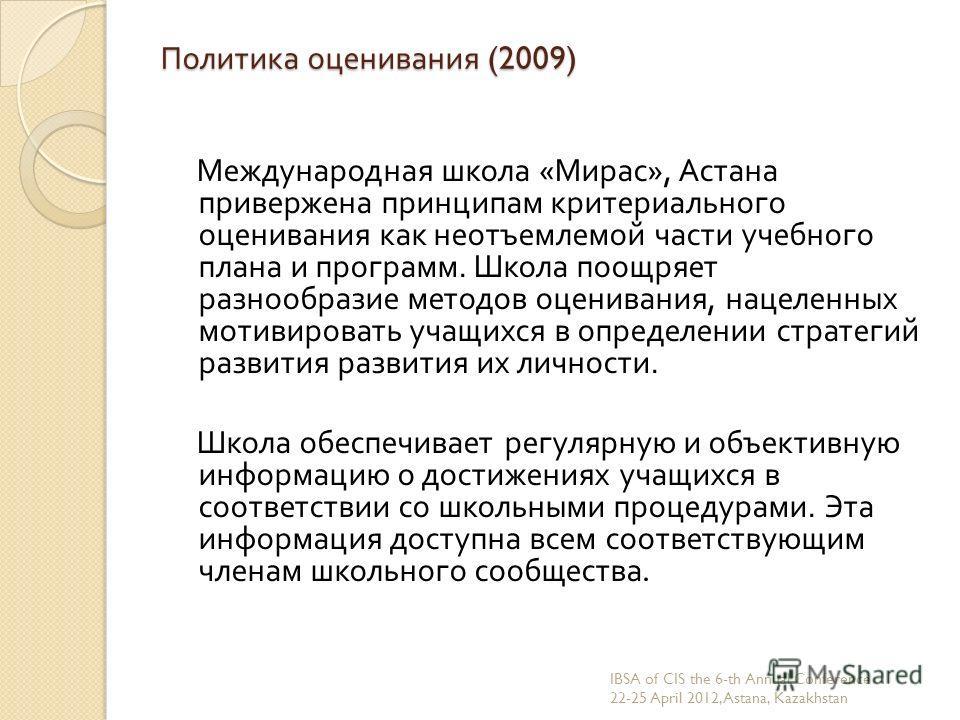 Политика оценивания (2009) Международная школа « Мирас », Астана привержена принципам критериального оценивания как неотъемлемой части учебного плана и программ. Школа поощряет разнообразие методов оценивания, нацеленных мотивировать учащихся в опред