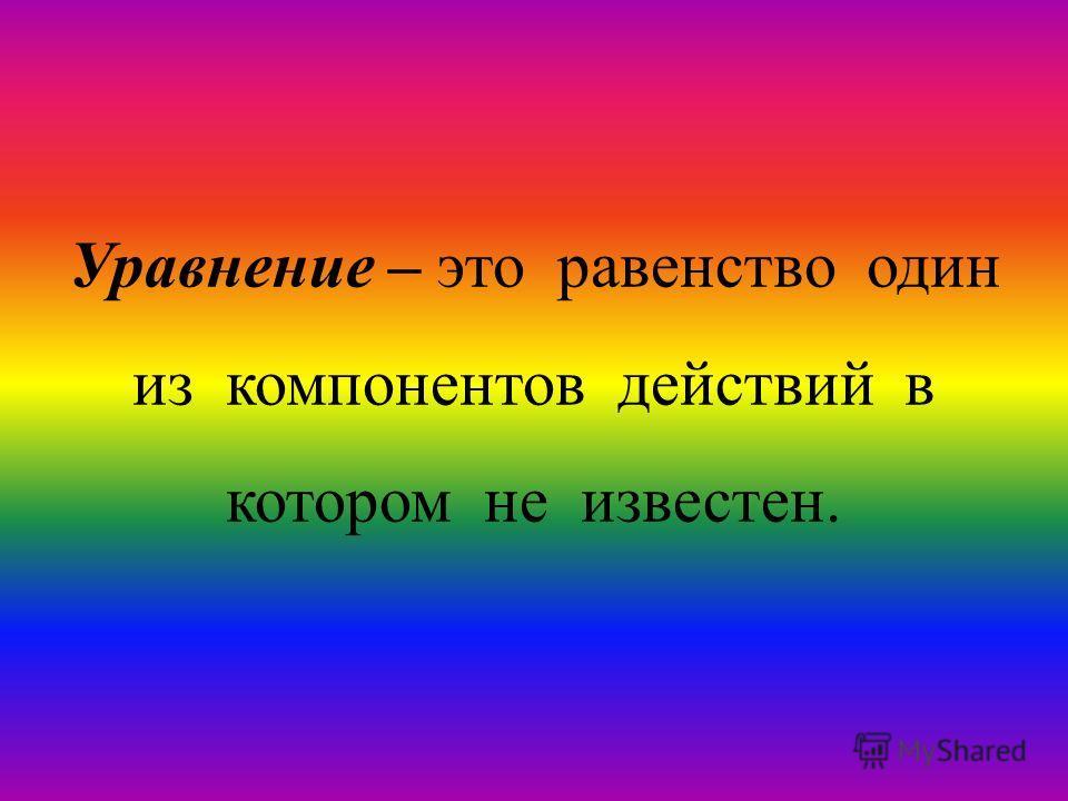 Уравнение – это равенство один из компонентов действий в котором не известен.