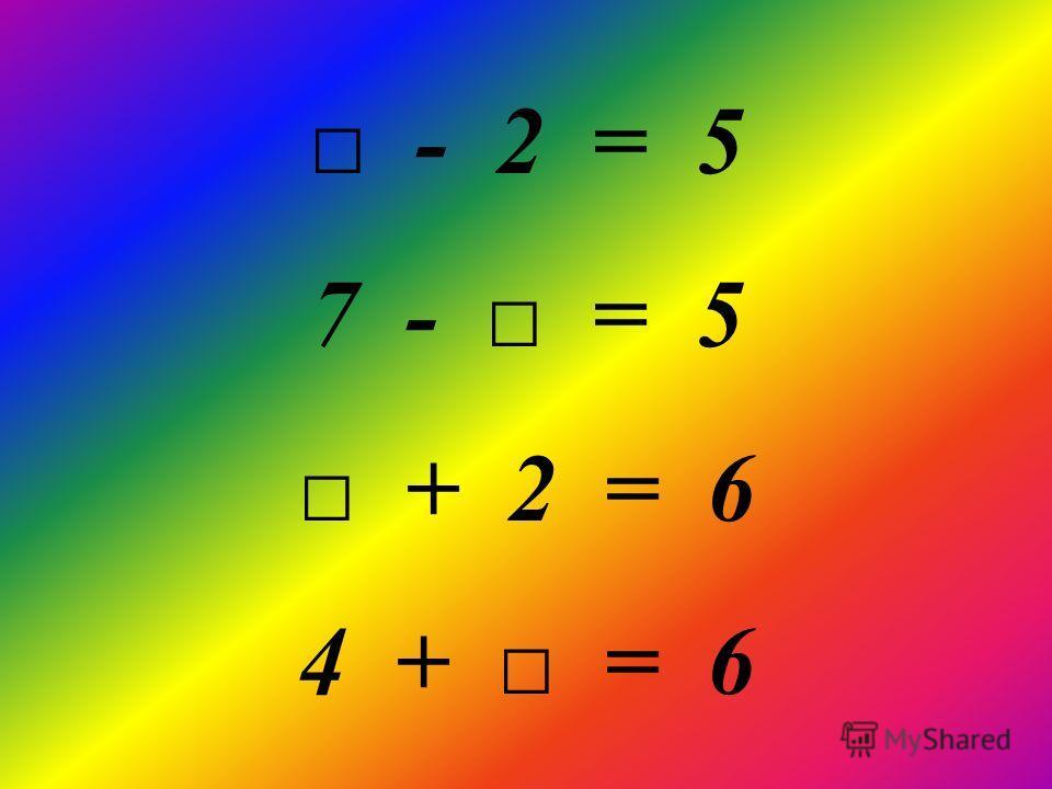 - 2 = 5 7 - = 5 + 2 = 6 4 + = 6