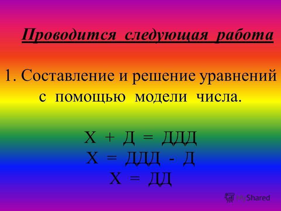 Проводится следующая работа 1. Составление и решение уравнений с помощью модели числа. Х + Д = ДДД Х = ДДД - Д Х = ДД
