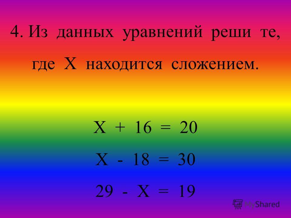 4. Из данных уравнений реши те, где Х находится сложением. Х + 16 = 20 Х - 18 = 30 29 - Х = 19