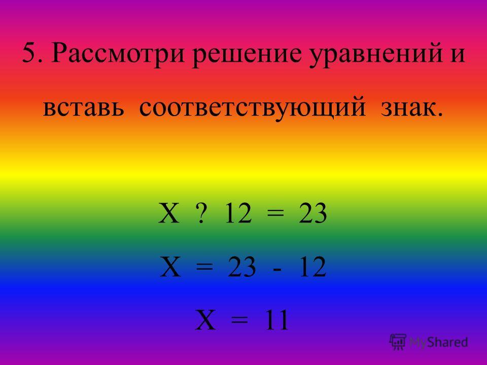 5. Рассмотри решение уравнений и вставь соответствующий знак. Х ? 12 = 23 Х = 23 - 12 Х = 11