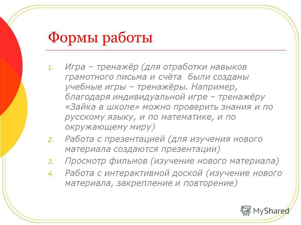 Формы работы 1. Игра – тренажёр (для отработки навыков грамотного письма и счёта были созданы учебные игры – тренажёры. Например, благодаря индивидуальной игре – тренажёру «Зайка в школе» можно проверить знания и по русскому языку, и по математике, и