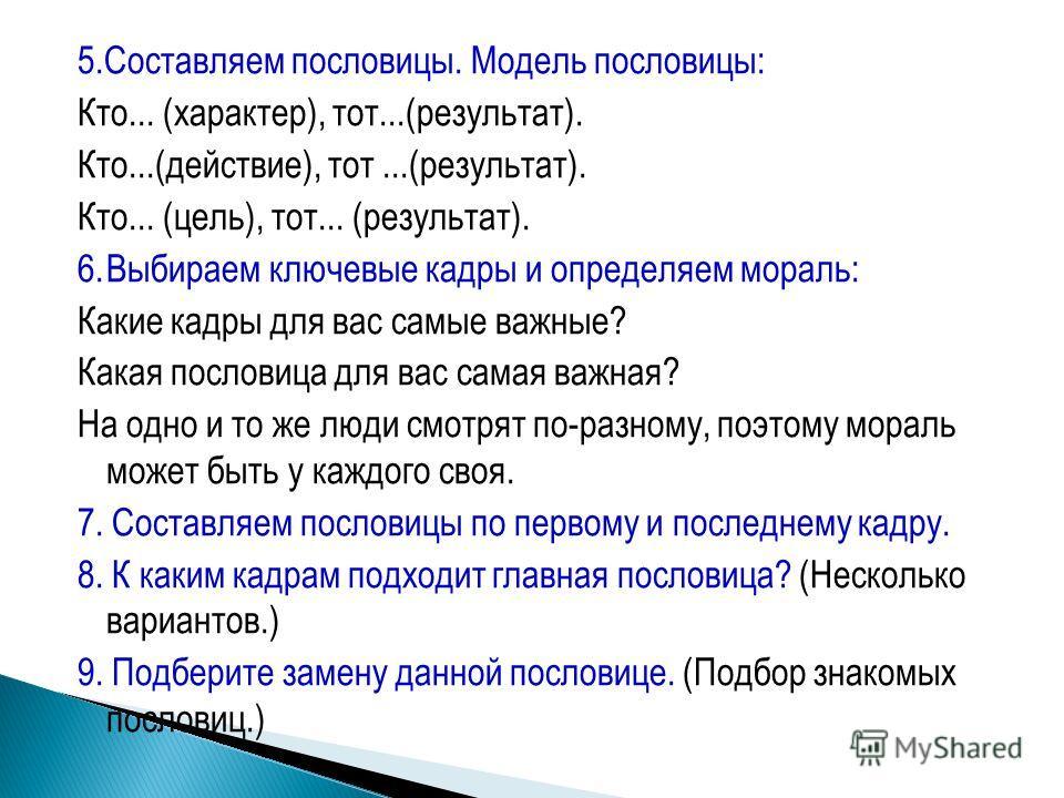 5.Составляем пословицы. Модель пословицы: Кто... (характер), тот...(результат). Кто...(действие), тот...(результат). Кто... (цель), тот... (результат). 6.Выбираем ключевые кадры и определяем мораль: Какие кадры для вас самые важные? Какая пословица д