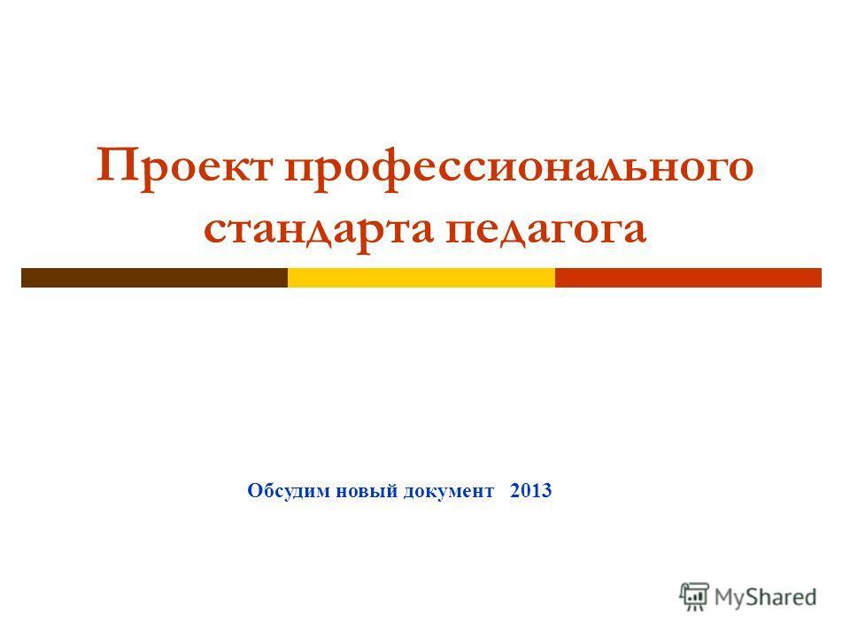 Проект профессионального стандарта педагога Обсудим новый документ 2013