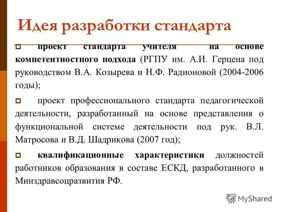 Идея разработки стандарта проект стандарта учителя на основе компетентностного подхода (РГПУ им. А.И. Герцена под руководством В.А. Козырева и Н.Ф. Радионовой (2004-2006 годы); проект профессионального стандарта педагогической деятельности, разработа
