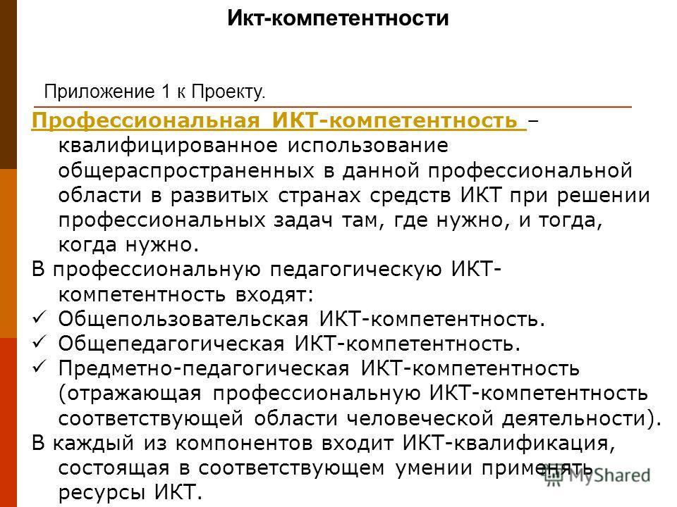 Икт-компетентности Приложение 1 к Проекту. Профессиональная ИКТ-компетентность Профессиональная ИКТ-компетентность – квалифицированное использование общераспространенных в данной профессиональной области в развитых странах средств ИКТ при решении про