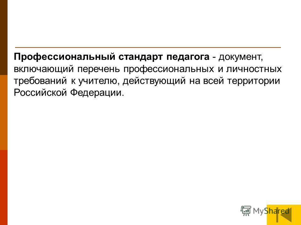 Профессиональный стандарт педагога - документ, включающий перечень профессиональных и личностных требований к учителю, действующий на всей территории Российской Федерации.