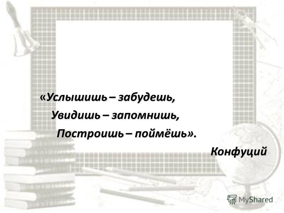 Услышишь – забудешь, «Услышишь – забудешь, Увидишь – запомнишь, Увидишь – запомнишь, Построишь – поймёшь». Построишь – поймёшь». Конфуций Конфуций
