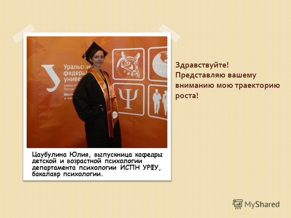 Здравствуйте ! Представляю вашему вниманию мою траекторию роста ! Цаубулина Юлия, выпускница кафедры детской и возрастной психологии департамента психологии ИСПН УРФУ, бакалавр психологии.