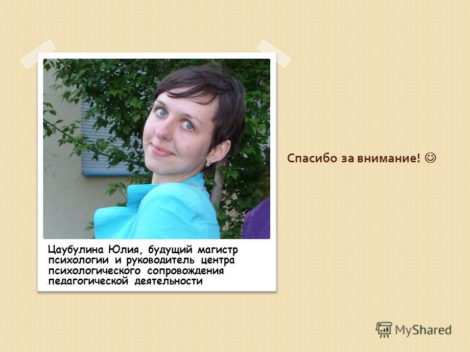 Спасибо за внимание ! Цаубулина Юлия, будущий магистр психологии и руководитель центра психологического сопровождения педагогической деятельности