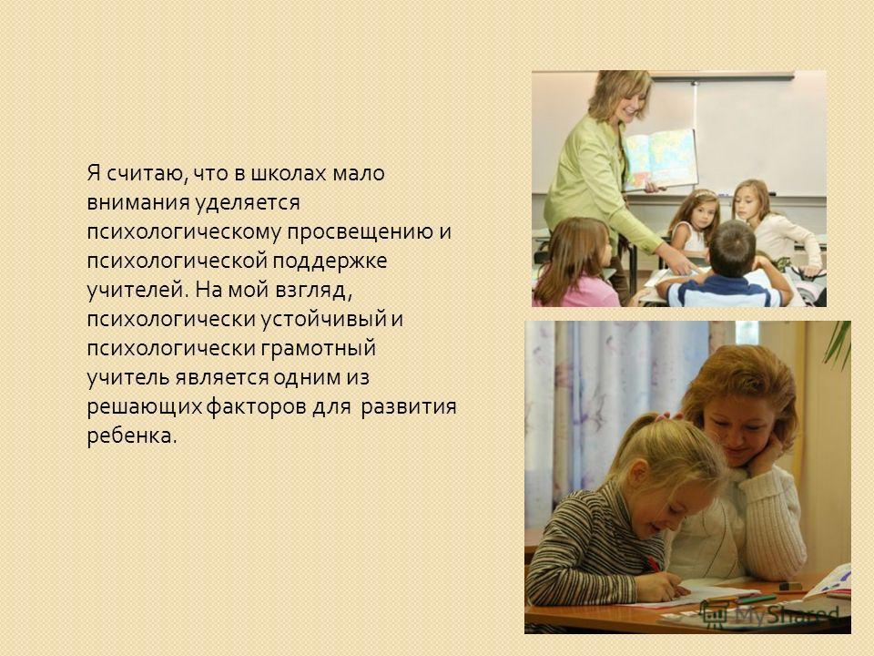 Я считаю, что в школах мало внимания уделяется психологическому просвещению и психологической поддержке учителей. На мой взгляд, психологически устойчивый и психологически грамотный учитель является одним из решающих факторов для развития ребенка.