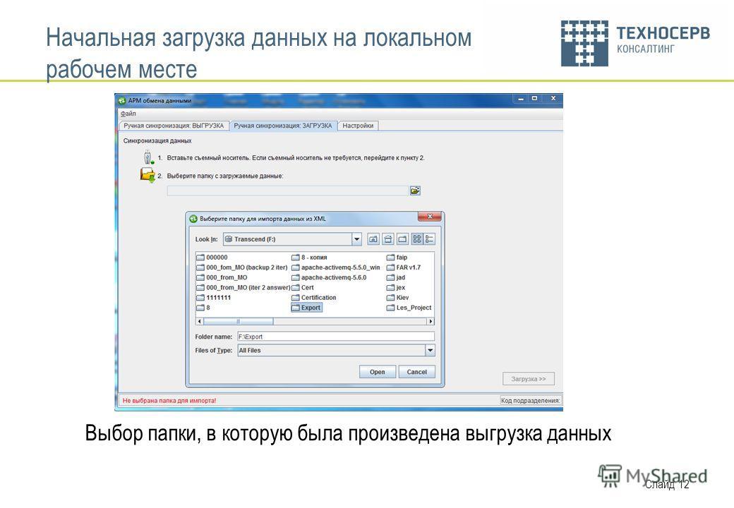 Слайд 12 Начальная загрузка данных на локальном рабочем месте Выбор папки, в которую была произведена выгрузка данных