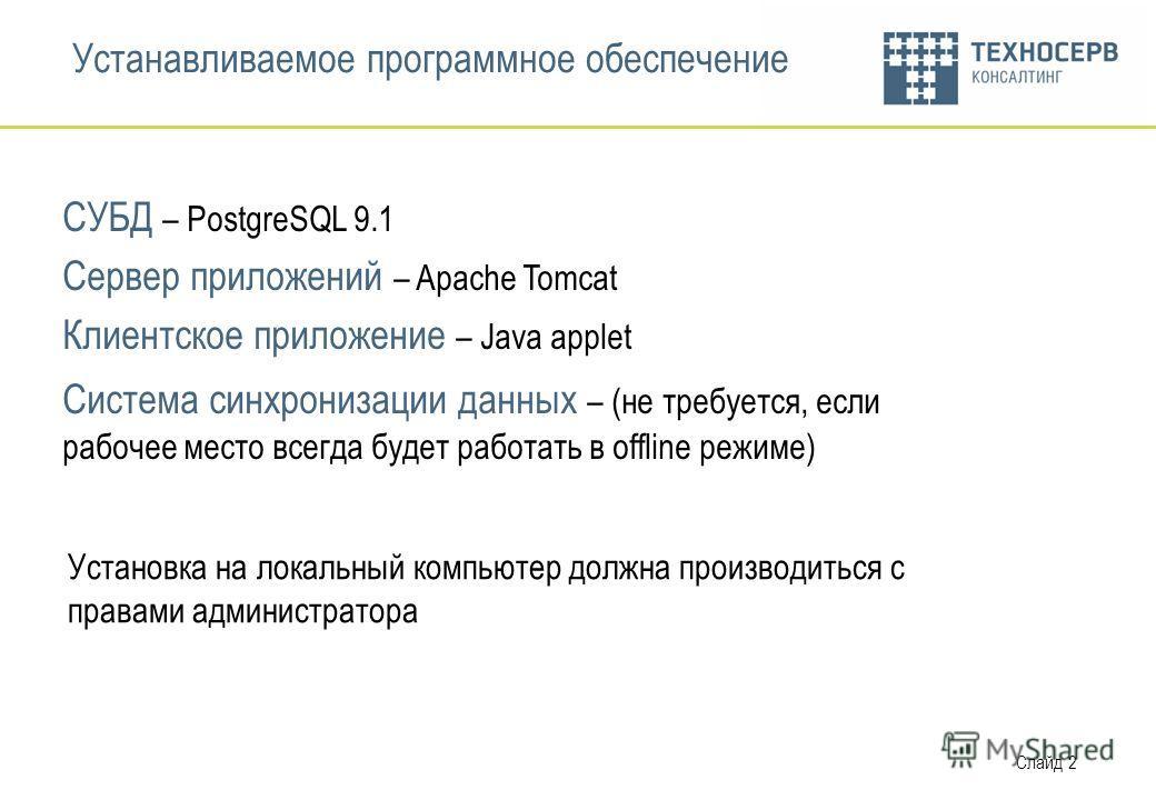 Слайд 2 Устанавливаемое программное обеспечение СУБД – PostgreSQL 9.1 Сервер приложений – Apache Tomcat Клиентское приложение – Java applet Система синхронизации данных – (не требуется, если рабочее место всегда будет работать в offline режиме) Устан