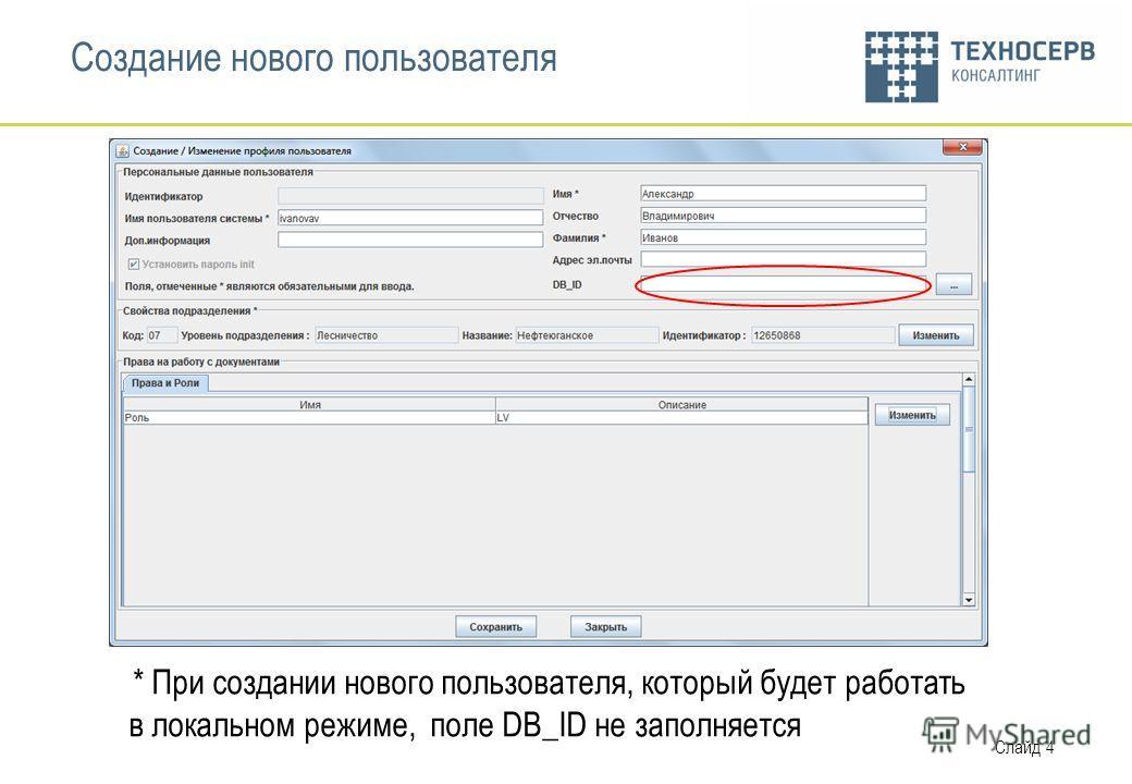 Слайд 4 Создание нового пользователя * При создании нового пользователя, который будет работать в локальном режиме, поле DB_ID не заполняется