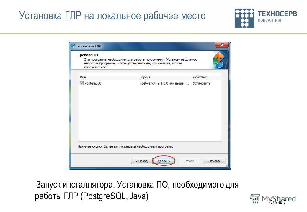 Слайд 7 Установка ГЛР на локальное рабочее место Запуск инсталлятора. Установка ПО, необходимого для работы ГЛР (PostgreSQL, Java)