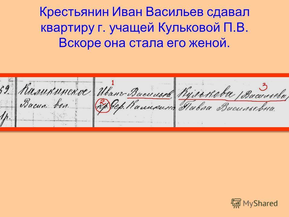 Крестьянин Иван Васильев сдавал квартиру г. учащей Кульковой П.В. Вскоре она стала его женой.