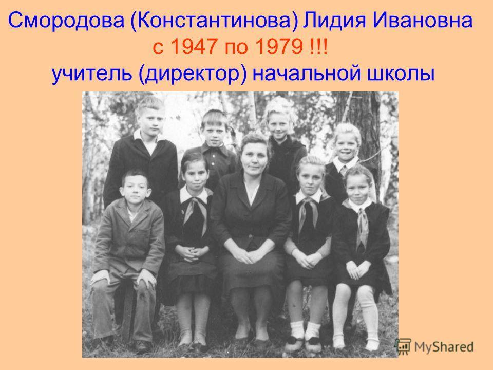 Смородова (Константинова) Лидия Ивановна с 1947 по 1979 !!! учитель (директор) начальной школы