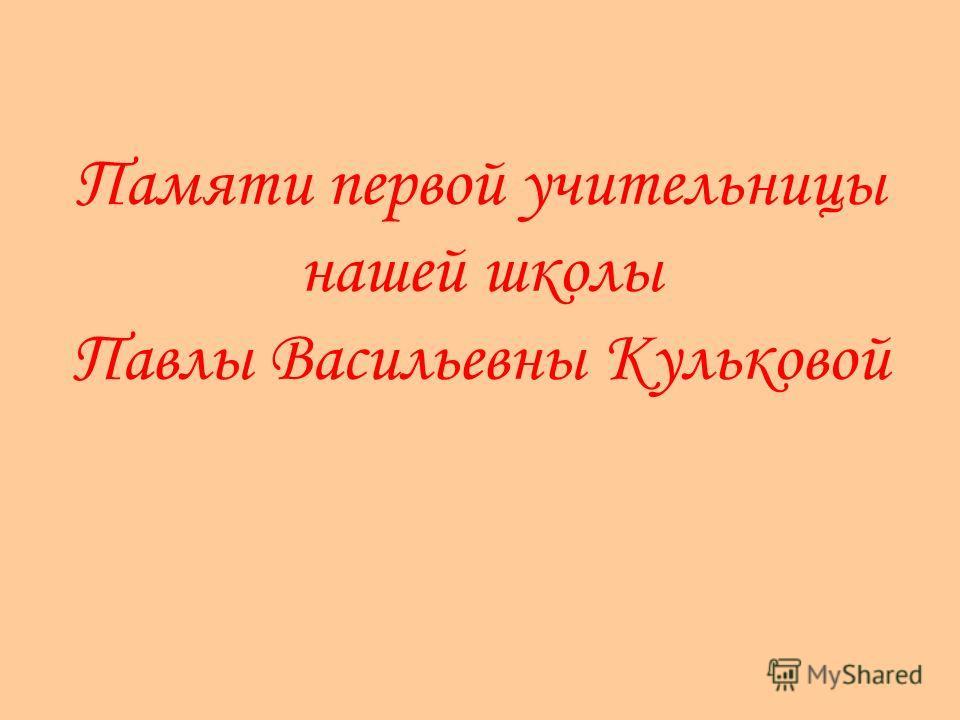 Памяти первой учительницы нашей школы Павлы Васильевны Кульковой
