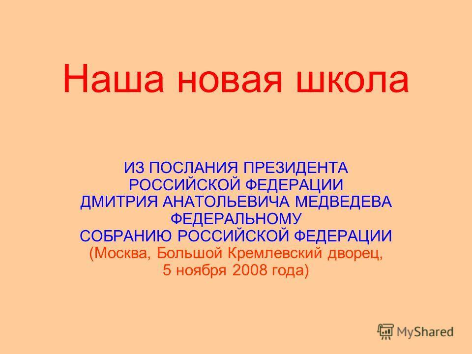 Наша новая школа ИЗ ПОСЛАНИЯ ПРЕЗИДЕНТА РОССИЙСКОЙ ФЕДЕРАЦИИ ДМИТРИЯ АНАТОЛЬЕВИЧА МЕДВЕДЕВА ФЕДЕРАЛЬНОМУ СОБРАНИЮ РОССИЙСКОЙ ФЕДЕРАЦИИ (Москва, Большой Кремлевский дворец, 5 ноября 2008 года)
