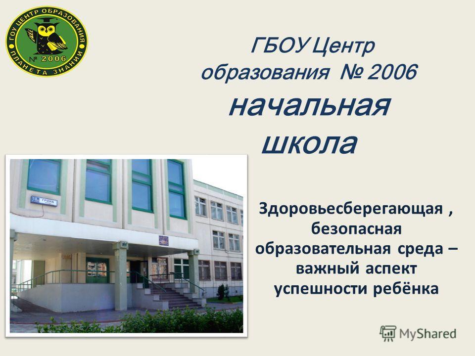 Здоровьесберегающая, безопасная образовательная среда – важный аспект успешности ребёнка ГБОУ Центр образования 2006 начальная школа