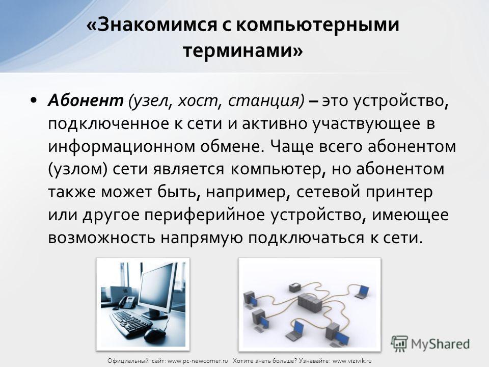 Абонент (узел, хост, станция) – это устройство, подключенное к сети и активно участвующее в информационном обмене. Чаще всего абонентом (узлом) сети является компьютер, но абонентом также может быть, например, сетевой принтер или другое периферийное