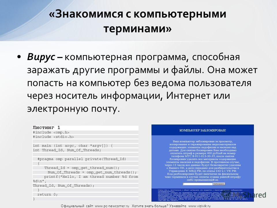 Вирус – компьютерная программа, способная заражать другие программы и файлы. Она может попасть на компьютер без ведома пользователя через носитель информации, Интернет или электронную почту. «Знакомимся с компьютерными терминами» Официальный сайт: ww