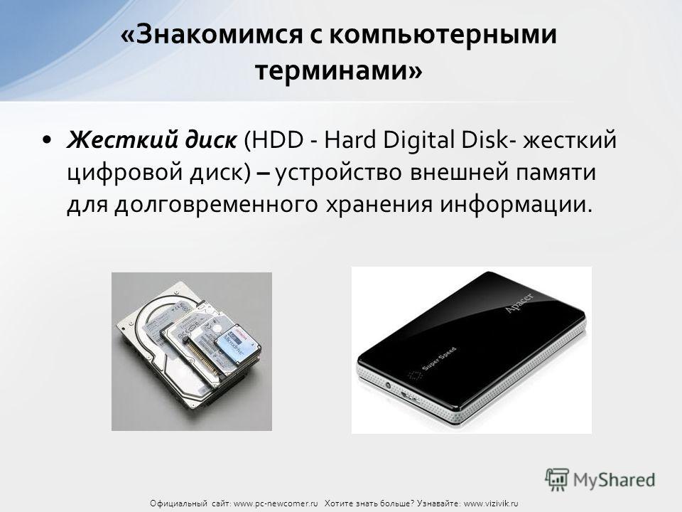 Жесткий диск (HDD - Hard Digital Disk- жесткий цифровой диск) – устройство внешней памяти для долговременного хранения информации. «Знакомимся с компьютерными терминами» Официальный сайт: www.pc-newcomer.ru Хотите знать больше? Узнавайте: www.vizivik