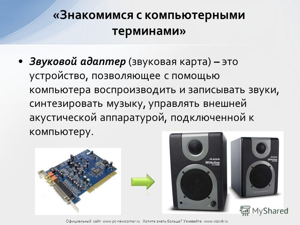 Звуковой адаптер (звуковая карта) – это устройство, позволяющее с помощью компьютера воспроизводить и записывать звуки, синтезировать музыку, управлять внешней акустической аппаратурой, подключенной к компьютеру. «Знакомимся с компьютерными терминами