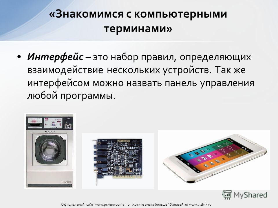 Интерфейс – это набор правил, определяющих взаимодействие нескольких устройств. Так же интерфейсом можно назвать панель управления любой программы. «Знакомимся с компьютерными терминами» Официальный сайт: www.pc-newcomer.ru Хотите знать больше? Узнав