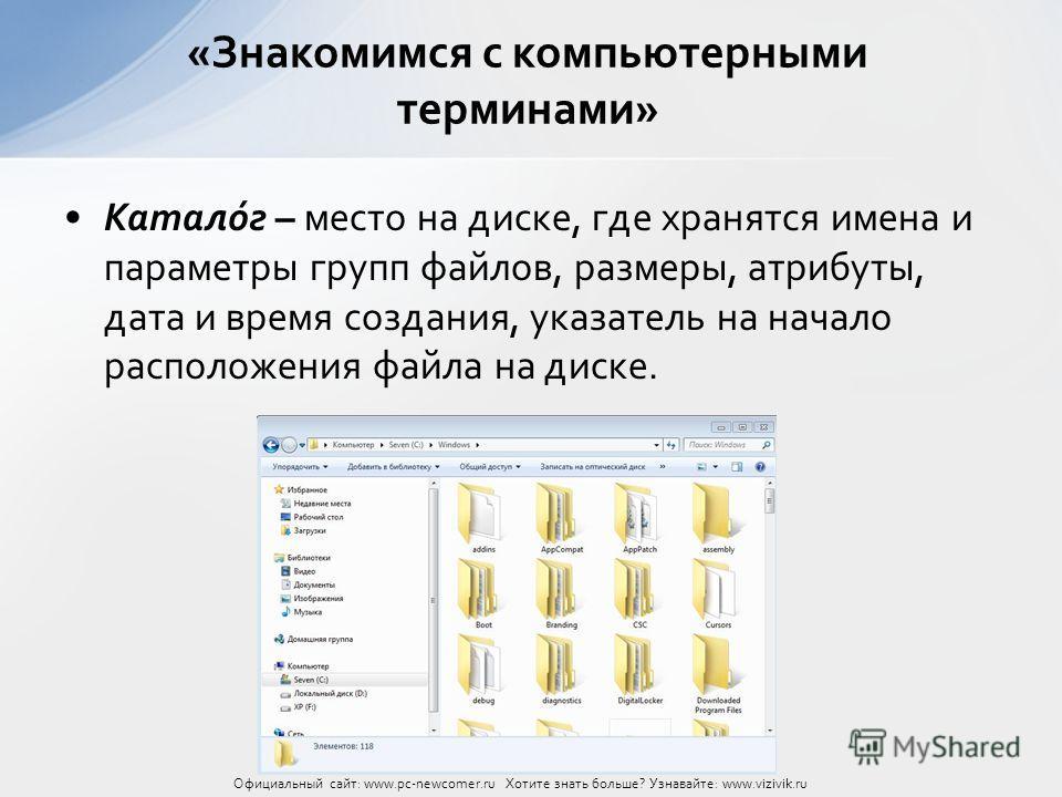 Катало́г – место на диске, где хранятся имена и параметры групп файлов, размеры, атрибуты, дата и время создания, указатель на начало расположения файла на диске. «Знакомимся с компьютерными терминами» Официальный сайт: www.pc-newcomer.ru Хотите знат