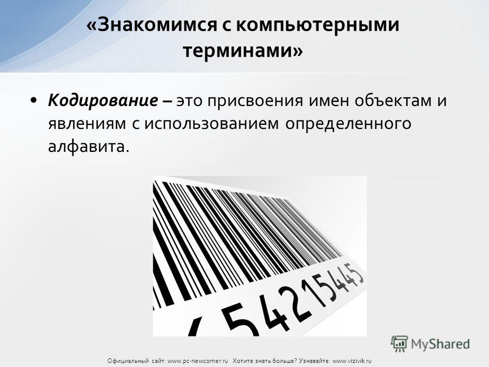 Кодирование – это присвоения имен объектам и явлениям с использованием определенного алфавита. «Знакомимся с компьютерными терминами» Официальный сайт: www.pc-newcomer.ru Хотите знать больше? Узнавайте: www.vizivik.ru