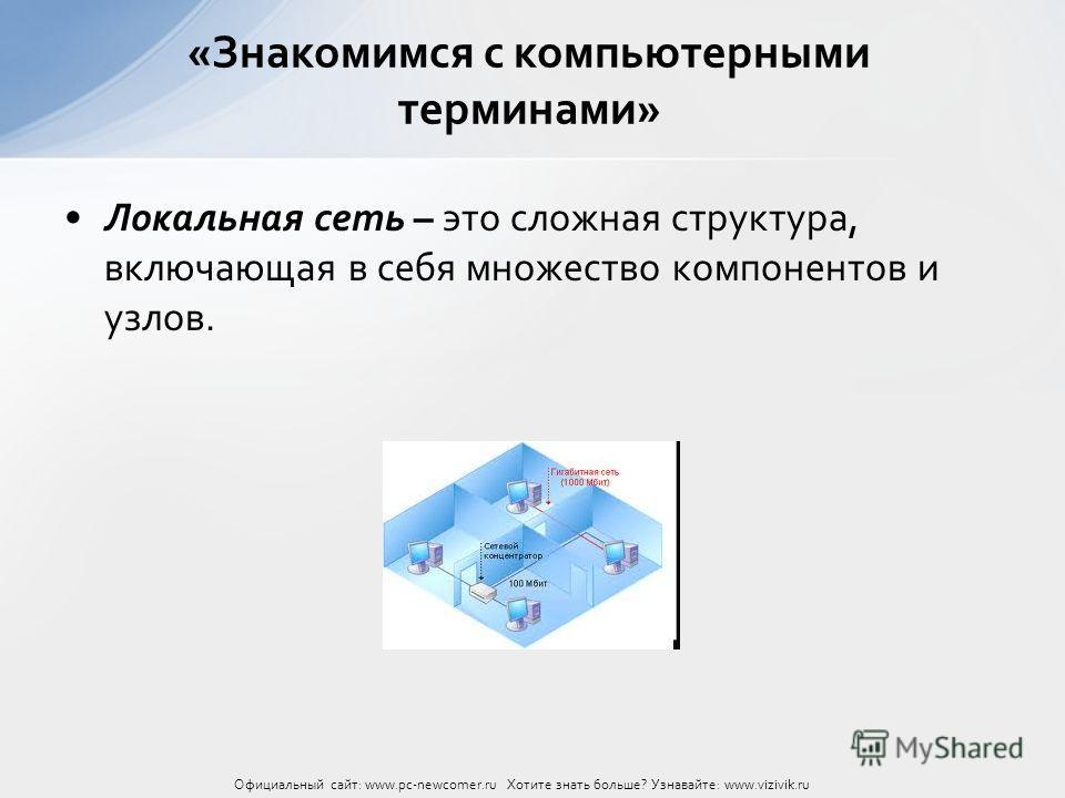 Локальная сеть – это сложная структура, включающая в себя множество компонентов и узлов. «Знакомимся с компьютерными терминами» Официальный сайт: www.pc-newcomer.ru Хотите знать больше? Узнавайте: www.vizivik.ru