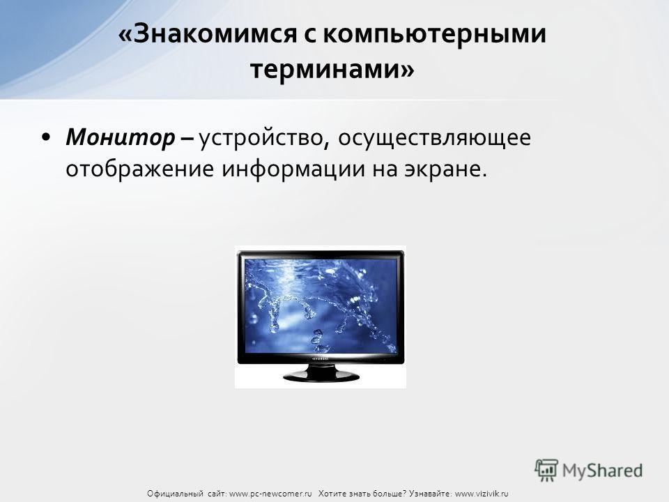 Монитор – устройство, осуществляющее отображение информации на экране. «Знакомимся с компьютерными терминами» Официальный сайт: www.pc-newcomer.ru Хотите знать больше? Узнавайте: www.vizivik.ru