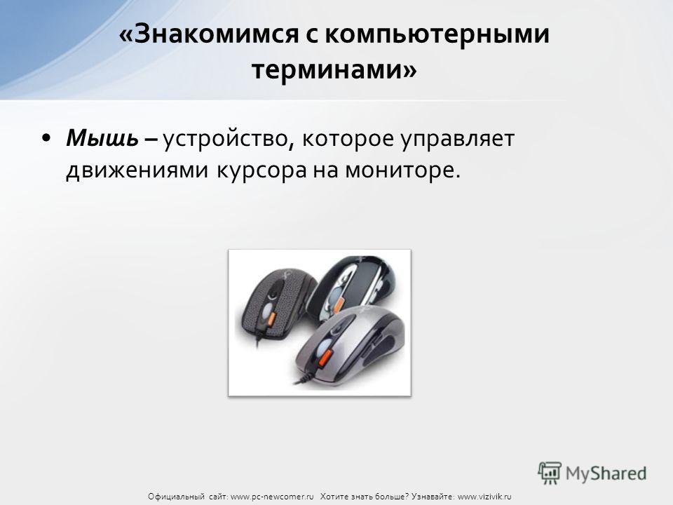 Мышь – устройство, которое управляет движениями курсора на мониторе. «Знакомимся с компьютерными терминами» Официальный сайт: www.pc-newcomer.ru Хотите знать больше? Узнавайте: www.vizivik.ru