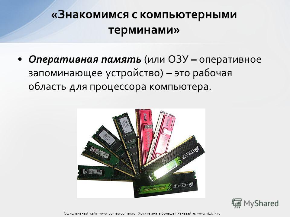 Оперативная память (или ОЗУ – оперативное запоминающее устройство) – это рабочая область для процессора компьютера. «Знакомимся с компьютерными терминами» Официальный сайт: www.pc-newcomer.ru Хотите знать больше? Узнавайте: www.vizivik.ru