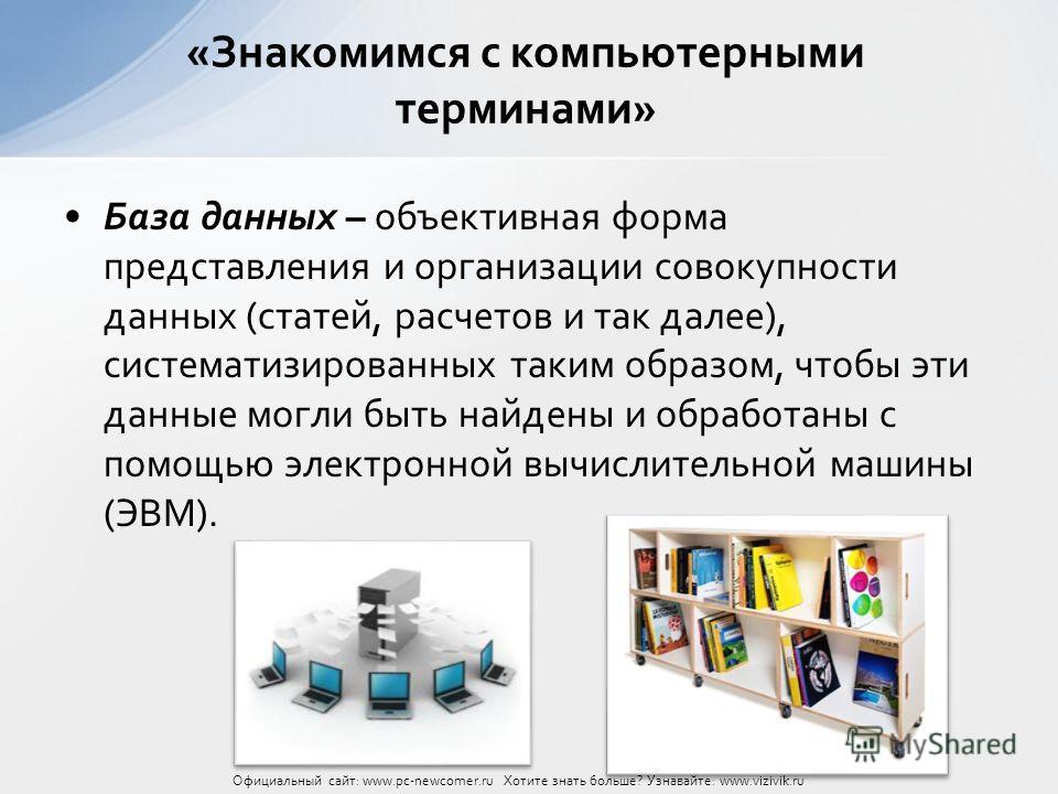 База данных – объективная форма представления и организации совокупности данных (статей, расчетов и так далее), систематизированных таким образом, чтобы эти данные могли быть найдены и обработаны с помощью электронной вычислительной машины (ЭВМ). «Зн