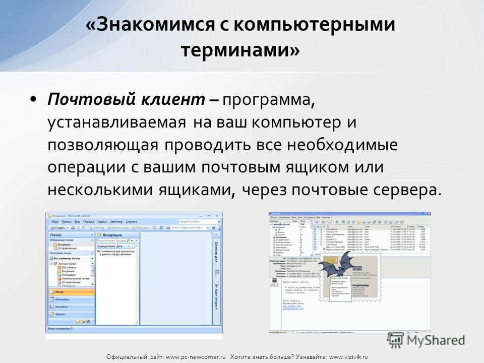 Почтовый клиент – программа, устанавливаемая на ваш компьютер и позволяющая проводить все необходимые операции с вашим почтовым ящиком или несколькими ящиками, через почтовые сервера. «Знакомимся с компьютерными терминами» Официальный сайт: www.pc-ne