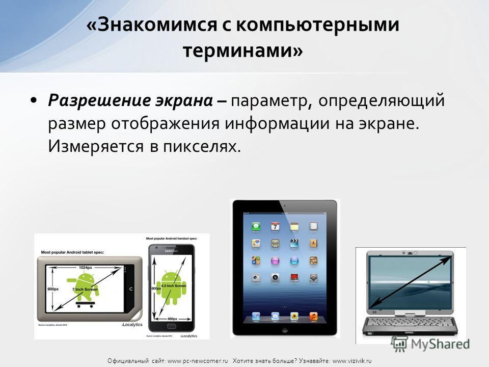 Разрешение экрана – параметр, определяющий размер отображения информации на экране. Измеряется в пикселях. «Знакомимся с компьютерными терминами» Официальный сайт: www.pc-newcomer.ru Хотите знать больше? Узнавайте: www.vizivik.ru
