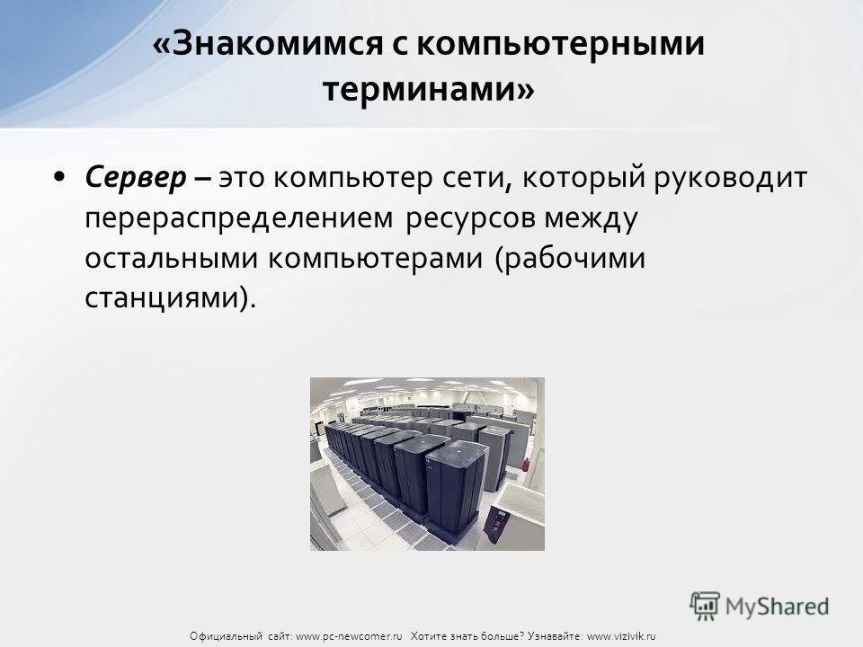 Сервер – это компьютер сети, который руководит перераспределением ресурсов между остальными компьютерами (рабочими станциями). «Знакомимся с компьютерными терминами» Официальный сайт: www.pc-newcomer.ru Хотите знать больше? Узнавайте: www.vizivik.ru