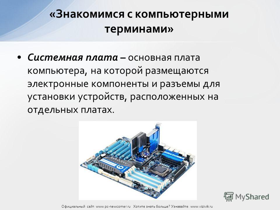 Системная плата – основная плата компьютера, на которой размещаются электронные компоненты и разъемы для установки устройств, расположенных на отдельных платах. «Знакомимся с компьютерными терминами» Официальный сайт: www.pc-newcomer.ru Хотите знать