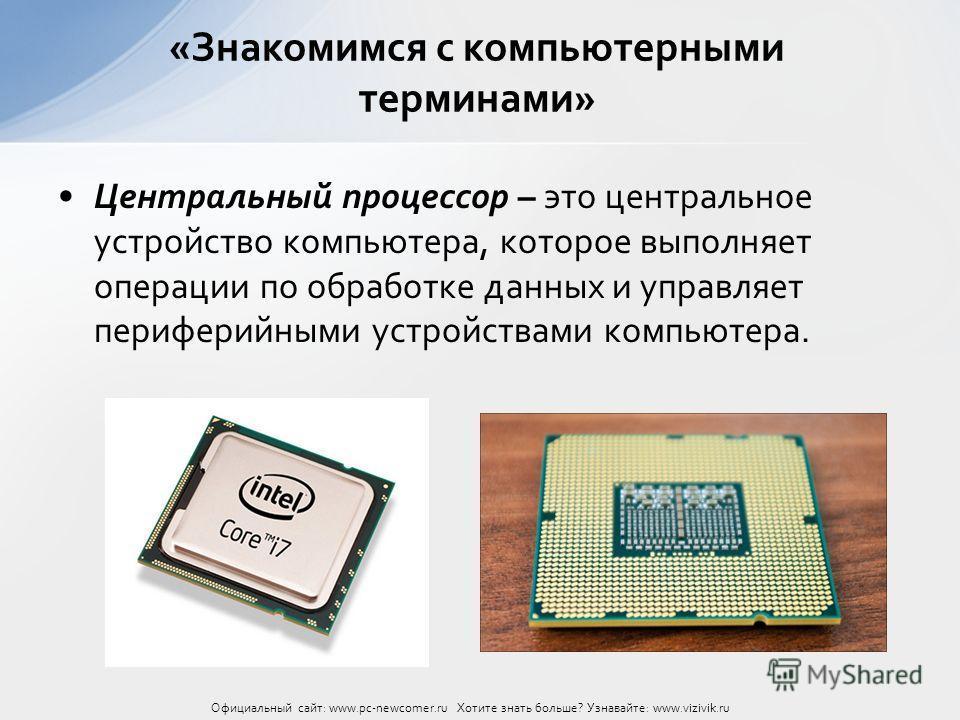 Центральный процессор – это центральное устройство компьютера, которое выполняет операции по обработке данных и управляет периферийными устройствами компьютера. «Знакомимся с компьютерными терминами» Официальный сайт: www.pc-newcomer.ru Хотите знать