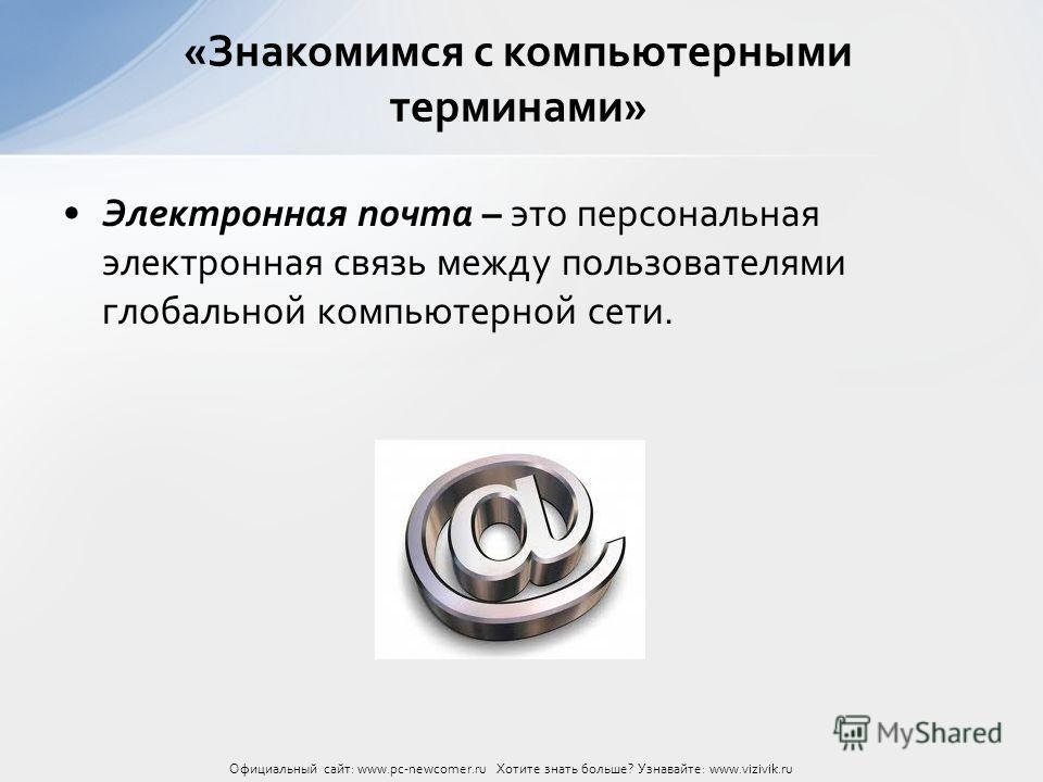 Электронная почта – это персональная электронная связь между пользователями глобальной компьютерной сети. «Знакомимся с компьютерными терминами» Официальный сайт: www.pc-newcomer.ru Хотите знать больше? Узнавайте: www.vizivik.ru